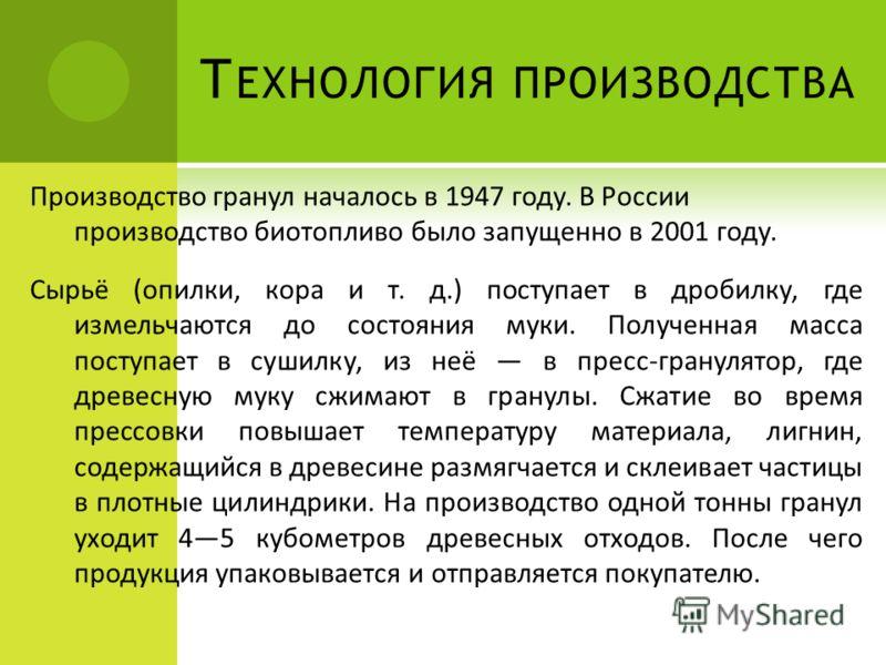Т ЕХНОЛОГИЯ ПРОИЗВОДСТВА Производство гранул началось в 1947 году. В России производство биотопливо было запущенно в 2001 году. Сырьё (опилки, кора и т. д.) поступает в дробилку, где измельчаются до состояния муки. Полученная масса поступает в сушилк