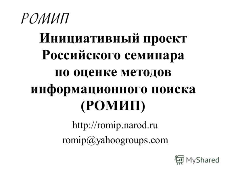 Инициативный проект Российского семинара по оценке методов информационного поиска (РОМИП) http://romip.narod.ru romip@yahoogroups.com