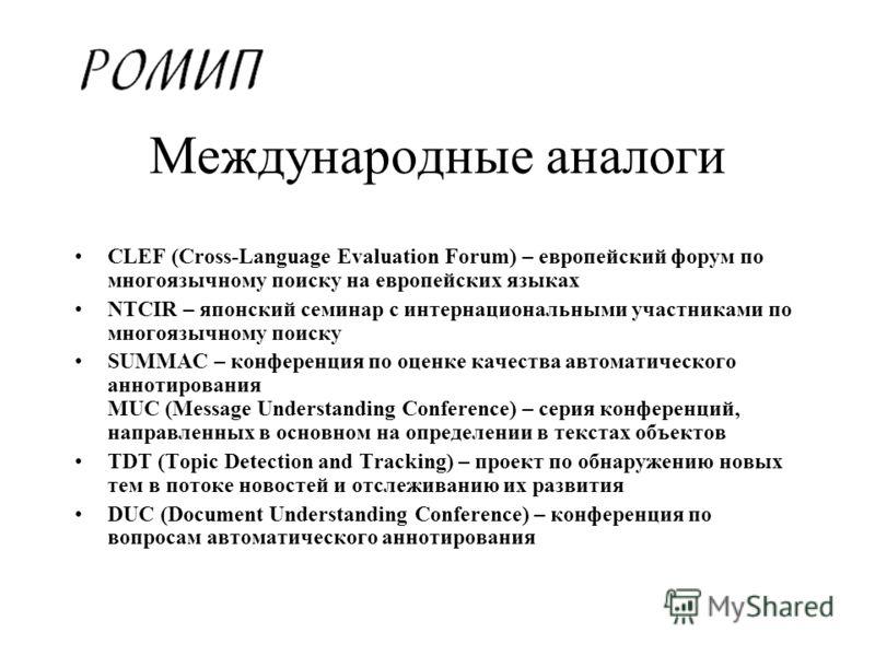 Международные аналоги CLEF (Cross-Language Evaluation Forum) – европейский форум по многоязычному поиску на европейских языках NTCIR – японский семинар с интернациональными участниками по многоязычному поиску SUMMAC – конференция по оценке качества а