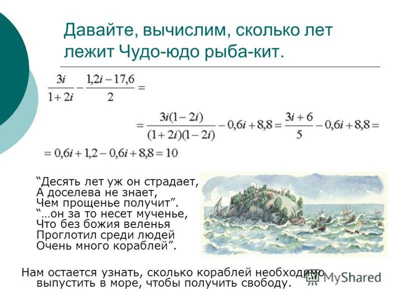 Давайте, вычислим, сколько лет лежит Чудо-юдо рыба-кит. Десять лет уж он страдает, А доселева не знает, Чем прощенье получит. …он за то несет мученье, Что без божия веленья Проглотил среди людей Очень много кораблей. Нам остается узнать, сколько кора