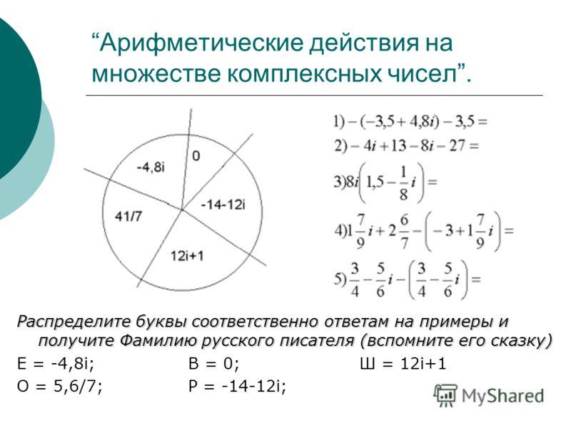 Арифметические действия на множестве комплексных чисел. Распределите буквы соответственно ответам на примеры и получите Фамилию русского писателя (вспомните его сказку) Е = -4,8i;В = 0;Ш = 12i+1 О = 5,6/7;Р = -14-12i;