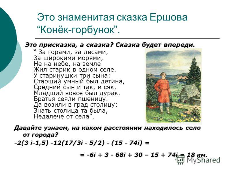 Это знаменитая сказка Ершова Конёк-горбунок. Это присказка, а сказка? Сказка будет впереди. За горами, за лесами, За широкими морями, Не на небе, на земле Жил старик в одном селе. У старинушки три сына: Старший умный был детина, Средний сын и так, и