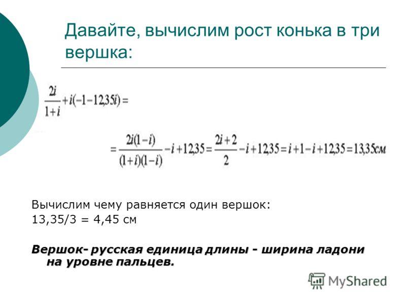 Давайте, вычислим рост конька в три вершка: Вычислим чему равняется один вершок: 13,35/3 = 4,45 см Вершок- русская единица длины - ширина ладони на уровне пальцев.