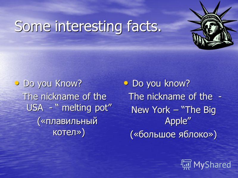Some interesting facts. Do you Know? The nickname of the USA - melting pot («плавильный котел») Do you know? Тhe nickname of the - New York – The Big Apple («большое яблоко»)