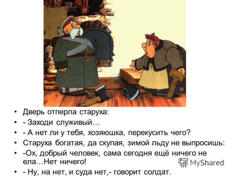 Дверь отперла старуха: - Заходи служивый… - А нет ли у тебя, хозяюшка, перекусить чего? Старуха богатая, да скупая, зимой льду не выпросишь: -Ох, добрый человек, сама сегодня ещё ничего не ела…Нет ничего! - Ну, на нет, и суда нет,- говорит солдат.