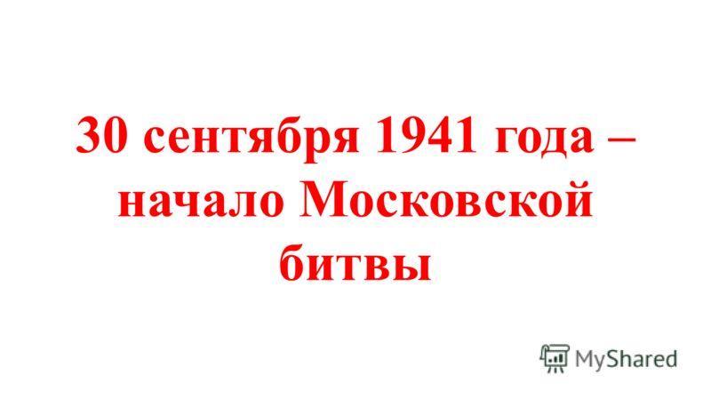 30 сентября 1941 года – начало Московской битвы