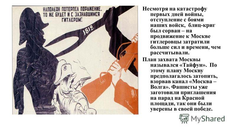 Несмотря на катастрофу первых дней войны, отступление с боями наших войск, блиц-криг был сорван – на продвижение к Москве гитлеровцы затратили больше сил и времени, чем рассчитывали. План захвата Москвы назывался «Тайфун». По этому плану Москву предп