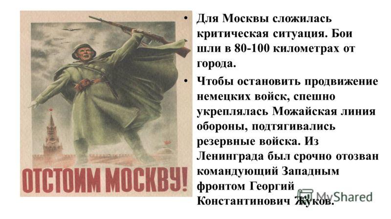 Для Москвы сложилась критическая ситуация. Бои шли в 80-100 километрах от города. Чтобы остановить продвижение немецких войск, спешно укреплялась Можайская линия обороны, подтягивались резервные войска. Из Ленинграда был срочно отозван командующий За