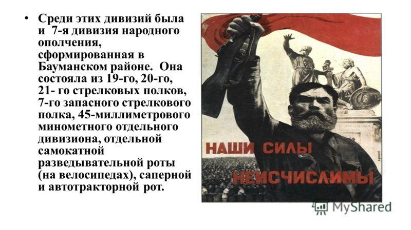 Среди этих дивизий была и 7-я дивизия народного ополчения, сформированная в Бауманском районе. Она состояла из 19-го, 20-го, 21- го стрелковых полков, 7-го запасного стрелкового полка, 45-миллиметрового минометного отдельного дивизиона, отдельной сам