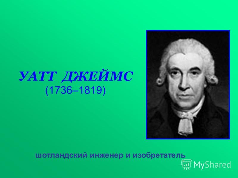УАТТ ДЖЕЙМС (1736–1819) шотландский инженер и изобретатель