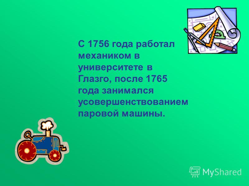 С 1756 года работал механиком в университете в Глазго, после 1765 года занимался усовершенствованием паровой машины.