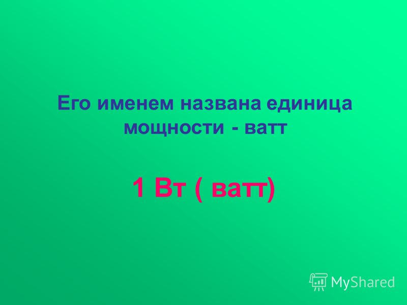 1 Вт ( ватт) Его именем названа единица мощности - ватт