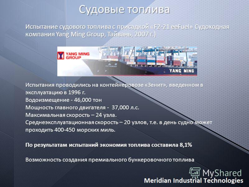 Судовые топлива Испытание судового топлива с присадкой «F2-21 eeFuel» Судоходная компания Yang Ming Group, Тайвань, 2007 г.) Испытания проводились на контейнеровозе «Зенит», введенном в эксплуатацию в 1996 г. Водоизмещение - 46,000 тон Мощность главн