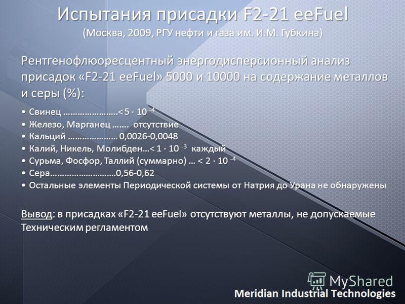 Испытания присадки F2-21 eeFuel (Москва, 2009, РГУ нефти и газа им. И.М. Губкина) Рентгенофлюоресцентный энергодисперсионный анализ присадок «F2-21 eeFuel» 5000 и 10000 на содержание металлов и серы (%): Свинец …………………..< 5 10 -4Свинец …………………..< 5 1