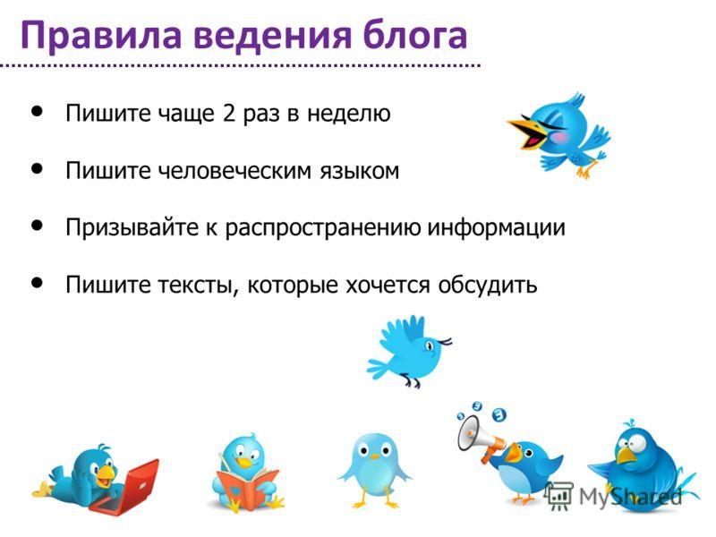 Правила ведения блога Пишите чаще 2 раз в неделю Пишите человеческим языком Призывайте к распространению информации Пишите тексты, которые хочется обсудить