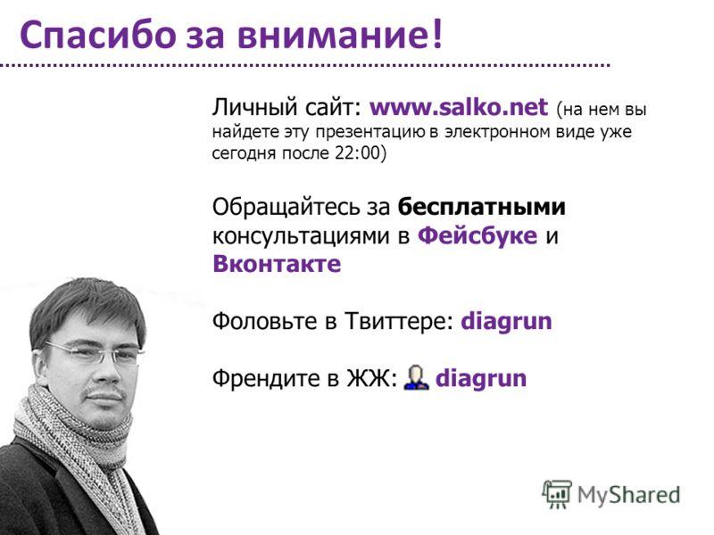 Спасибо за внимание! Личный сайт: www.salko.net (на нем вы найдете эту презентацию в электронном виде уже сегодня после 22:00) Обращайтесь за бесплатными консультациями в Фейсбуке и Вконтакте Фоловьте в Твиттере: diagrun Френдите в ЖЖ: diagrun