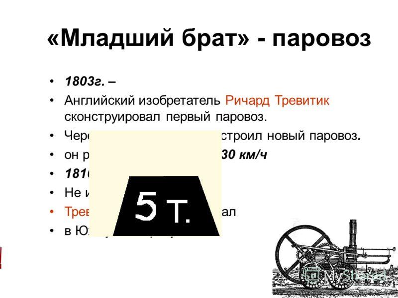 «Младший брат» - паровоз 1803г. – Английский изобретатель Ричард Тревитик сконструировал первый паровоз. Через 5 лет Тревитик построил новый паровоз. он развивал скорость до 30 км/ч 1816г. – Не имея поддержки, Тревитик разорился и уехал в Южную Амери