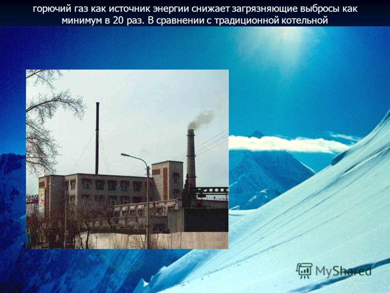 горючий газ как источник энергии снижает загрязняющие выбросы как минимум в 20 раз. В сравнении с традиционной котельной