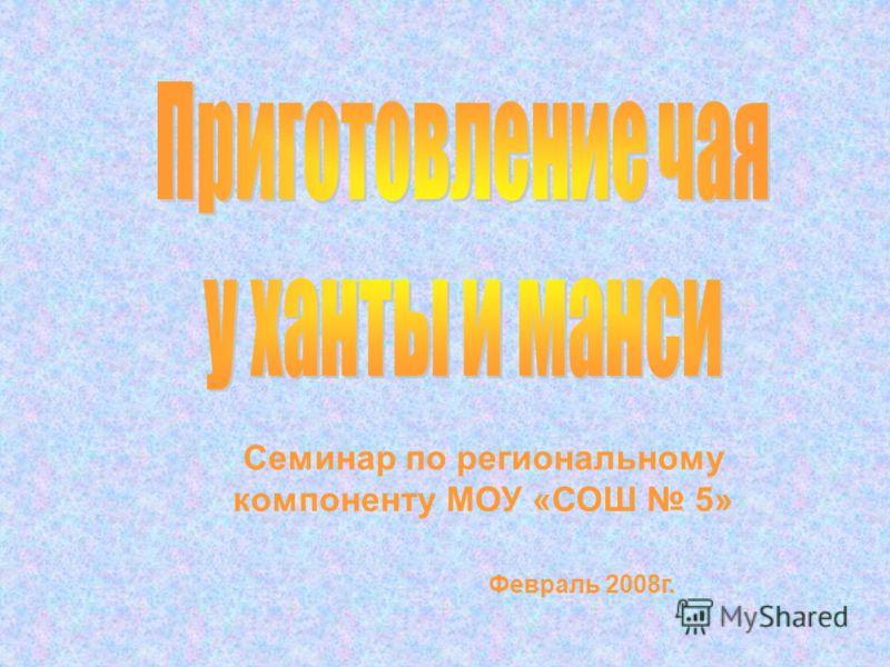 Семинар по региональному компоненту МОУ «СОШ 5» Февраль 2008г.