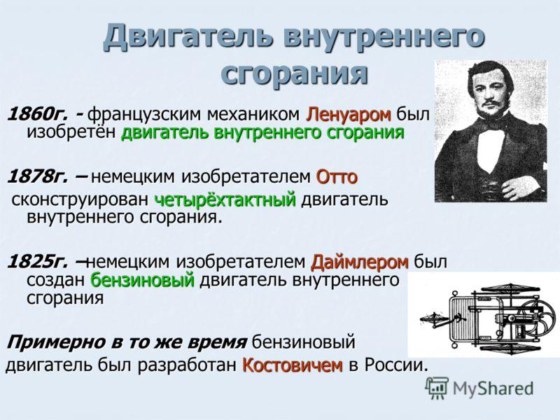 Двигатель внутреннего сгорания 1860г. - французским механиком Ленуаром был изобретён двигатель внутреннего сгорания 1878г. – немецким изобретателем Отто сконструирован четырёхтактный двигатель внутреннего сгорания. сконструирован четырёхтактный двига