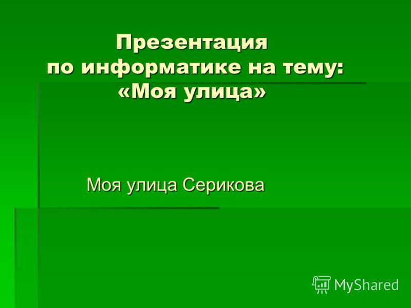 Презентация по информатике на тему: «Моя улица» Моя улица Серикова