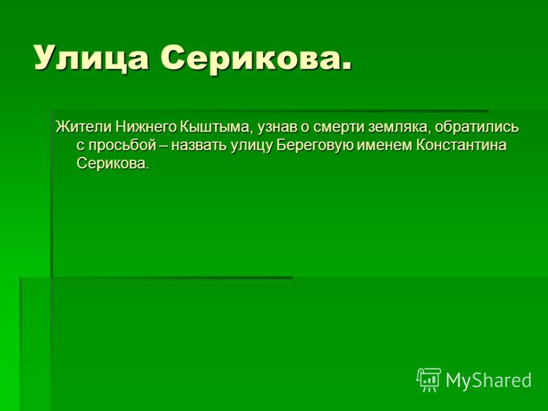 Улица Серикова. Жители Нижнего Кыштыма, узнав о смерти земляка, обратились с просьбой – назвать улицу Береговую именем Константина Серикова.