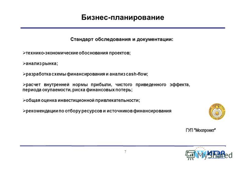 7 Бизнес-планирование Стандарт обследования и документации: технико-экономические обоснования проектов; анализ рынка; разработка схемы финансирования и анализ cash-flow; расчет внутренней нормы прибыли, чистого приведенного эффекта, периода окупаемос