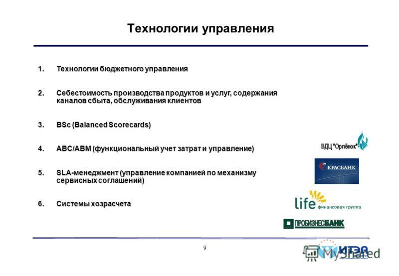 9 Технологии управления 1.Технологии бюджетного управления 2.Себестоимость производства продуктов и услуг, содержания каналов сбыта, обслуживания клиентов 3.BSc (Balanced Scorecards) 4.ABC/ABM (функциональный учет затрат и управление) 5.SLA-менеджмен