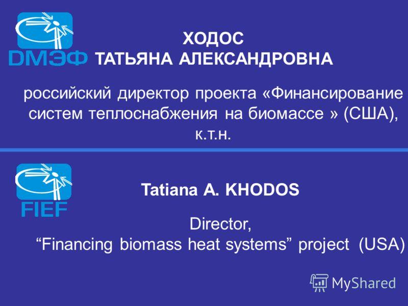 ХОДОС ТАТЬЯНА АЛЕКСАНДРОВНА российский директор проекта «Финансирование систем теплоснабжения на биомассе » (США), к.т.н. Tatiana A. KHODOS Director, Financing biomass heat systems project (USA)