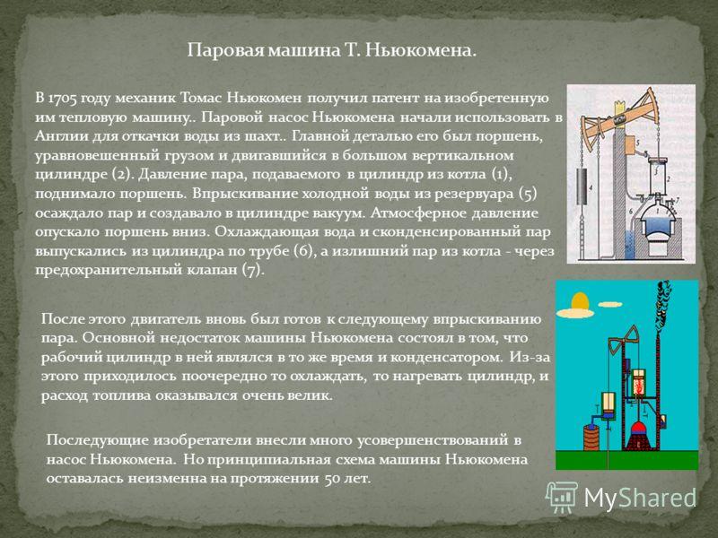 Паровая машина Т. Ньюкомена. В 1705 году механик Томас Ньюкомен получил патент на изобретенную им тепловую машину.. Паровой насос Ньюкомена начали использовать в Англии для откачки воды из шахт.. Главной деталью его был поршень, уравновешенный грузом