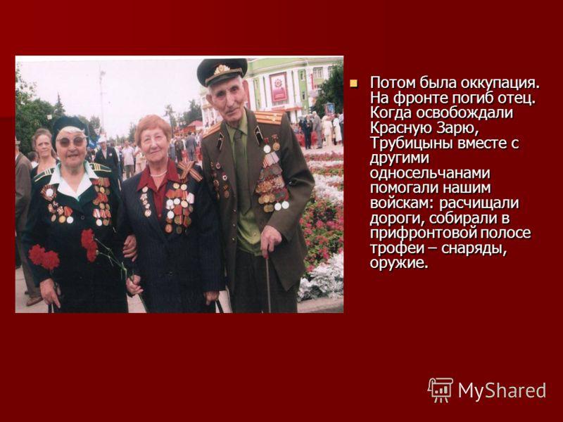 Потом была оккупация. На фронте погиб отец. Когда освобождали Красную Зарю, Трубицыны вместе с другими односельчанами помогали нашим войскам: расчищали дороги, собирали в прифронтовой полосе трофеи – снаряды, оружие. Потом была оккупация. На фронте п