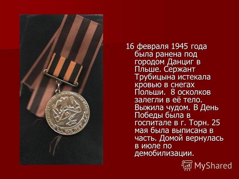 16 февраля 1945 года была ранена под городом Данциг в Пльше. Сержант Трубицына истекала кровью в снегах Польши. 8 осколков залегли в её тело. Выжила чудом. В День Победы была в госпитале в г. Торн. 25 мая была выписана в часть. Домой вернулась в июле