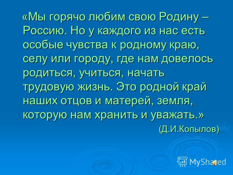 «Мы горячо любим свою Родину – Россию. Но у каждого из нас есть особые чувства к родному краю, селу или городу, где нам довелось родиться, учиться, начать трудовую жизнь. Это родной край наших отцов и матерей, земля, которую нам хранить и уважать.» «