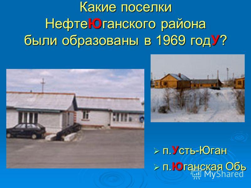 Какие поселки НефтеЮганского района были образованы в 1969 годУ? п.Усть-Юган п.Усть-Юган п.Юганская Обь п.Юганская Обь