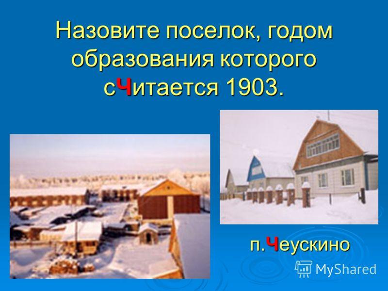 Назовите поселок, годом образования которого сЧитается 1903. п.Чеускино