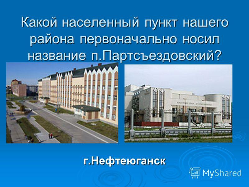Какой населенный пункт нашего района первоначально носил название п.Партсъездовский? г.Нефтеюганск