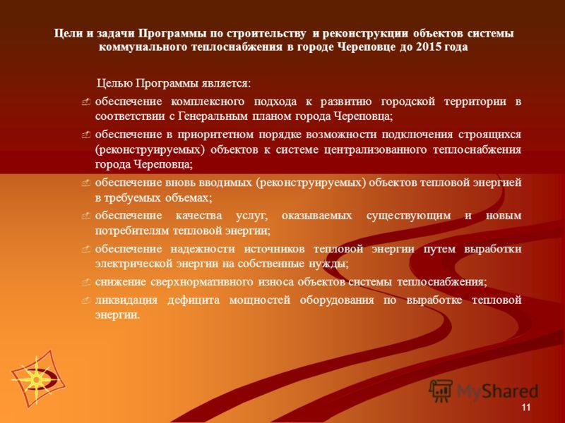 11 Цели и задачи Программы по строительству и реконструкции объектов системы коммунального теплоснабжения в городе Череповце до 2015 года Целью Программы является: обеспечение комплексного подхода к развитию городской территории в соответствии с Гене