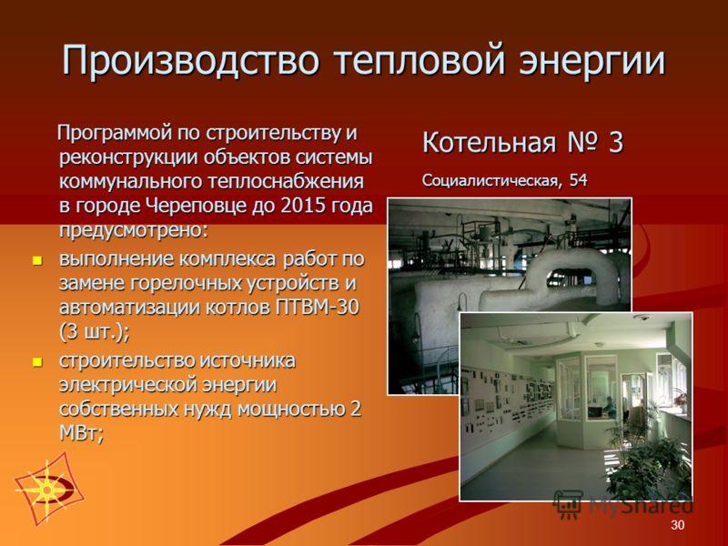 30 Производство тепловой энергии Котельная 3 Социалистическая, 54 Котельная 3 Социалистическая, 54 Программой по строительству и реконструкции объектов системы коммунального теплоснабжения в городе Череповце до 2015 года предусмотрено: Программой по