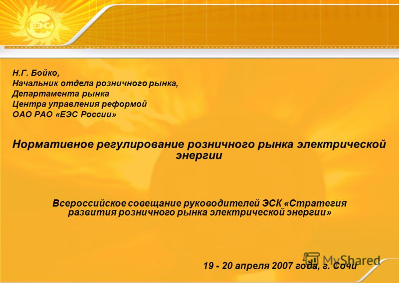 Нормативное регулирование розничного рынка электрической энергии 19 - 20 апреля 2007 года, г. Сочи Всероссийское совещание руководителей ЭСК «Стратегия развития розничного рынка электрической энергии» Н.Г. Бойко, Начальник отдела розничного рынка, Де