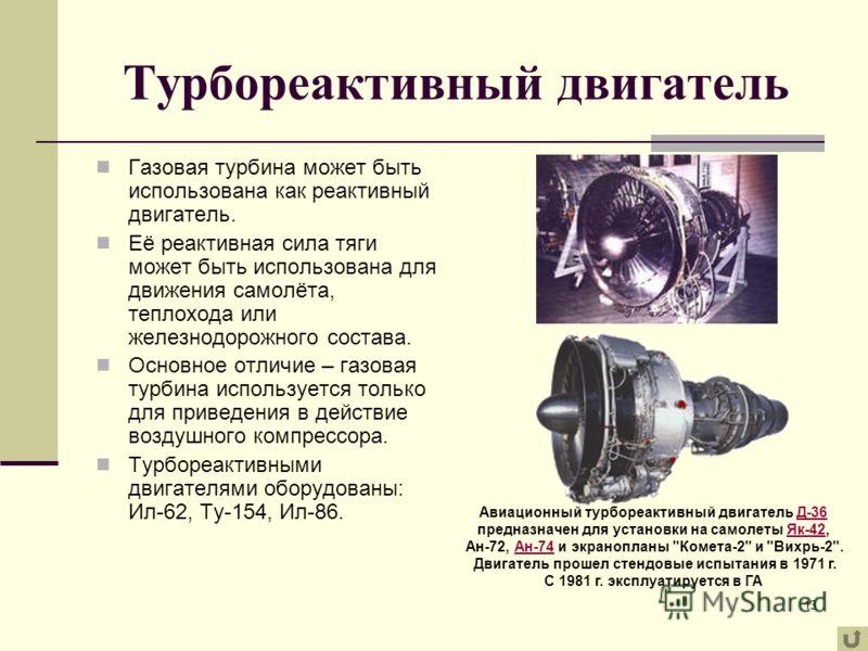 13 Турбореактивный двигатель Газовая турбина может быть использована как реактивный двигатель. Её реактивная сила тяги может быть использована для движения самолёта, теплохода или железнодорожного состава. Основное отличие – газовая турбина используе