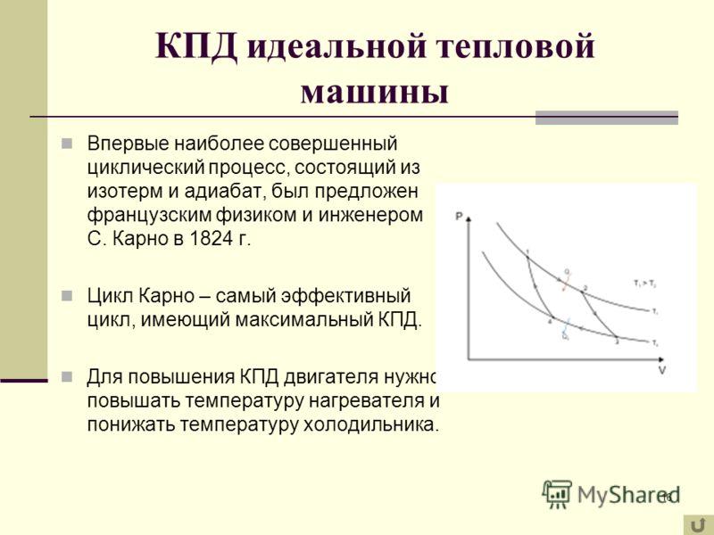 16 КПД идеальной тепловой машины Впервые наиболее совершенный циклический процесс, состоящий из изотерм и адиабат, был предложен французским физиком и инженером С. Карно в 1824 г. Цикл Карно – самый эффективный цикл, имеющий максимальный КПД. Для пов