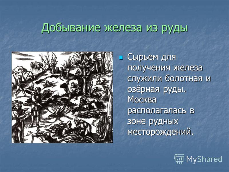 Добывание железа из руды Сырьем для получения железа служили болотная и озёрная руды. Москва располагалась в зоне рудных месторождений. Сырьем для получения железа служили болотная и озёрная руды. Москва располагалась в зоне рудных месторождений.