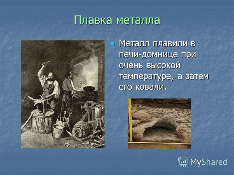 Плавка металла Металл плавили в печи-домнице при очень высокой температуре, а затем его ковали. Металл плавили в печи-домнице при очень высокой температуре, а затем его ковали.