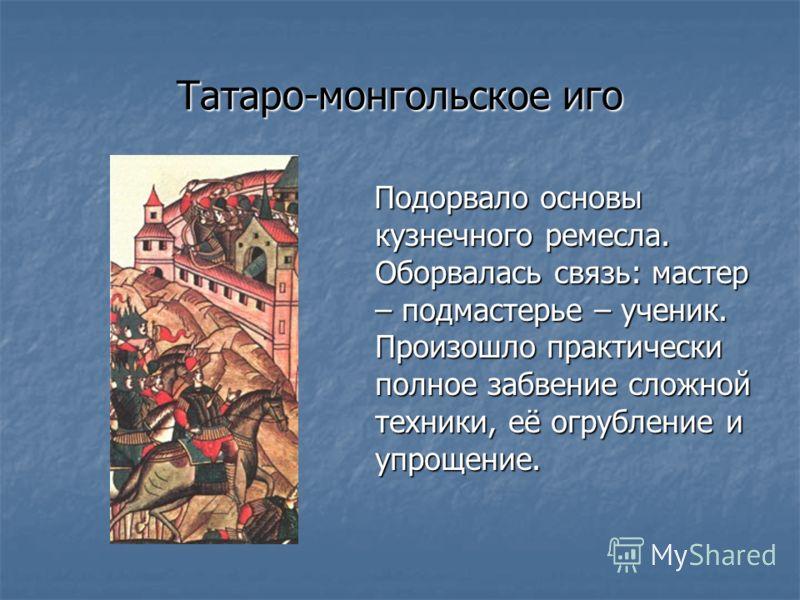 Татаро-монгольское иго Подорвало основы кузнечного ремесла. Оборвалась связь: мастер – подмастерье – ученик. Произошло практически полное забвение сложной техники, её огрубление и упрощение. Подорвало основы кузнечного ремесла. Оборвалась связь: маст