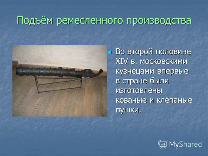 Подъём ремесленного производства Во второй половине XIV в. московскими кузнецами впервые в стране были изготовлены кованые и клёпаные пушки. Во второй половине XIV в. московскими кузнецами впервые в стране были изготовлены кованые и клёпаные пушки.