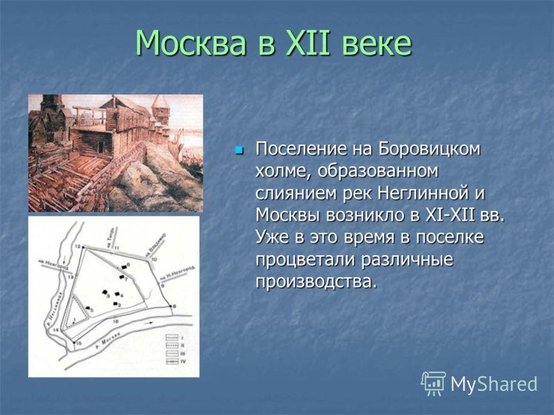 Москва в XII веке Поселение на Боровицком холме, образованном слиянием рек Неглинной и Москвы возникло в XI-XII вв. Уже в это время в поселке процветали различные производства. Поселение на Боровицком холме, образованном слиянием рек Неглинной и Моск