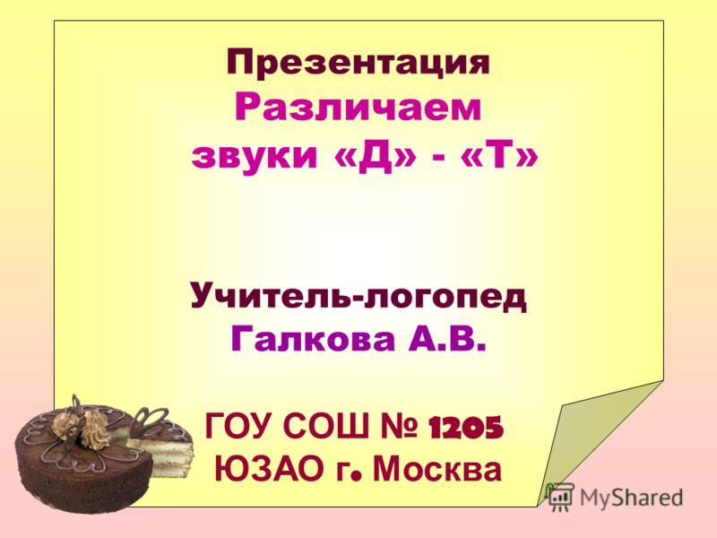 Презентация Различаем звуки «Д» - «Т» Учитель-логопед Галкова А.В. ГОУ СОШ 1205 ЮЗАО г. Москва