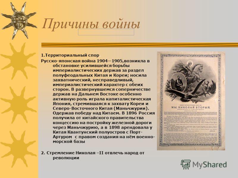 Причины войны 1.Территориальный спор. Русско-японская война 19041905,возникла в обстановке усилившейся борьбы империалистических держав за раздел полу