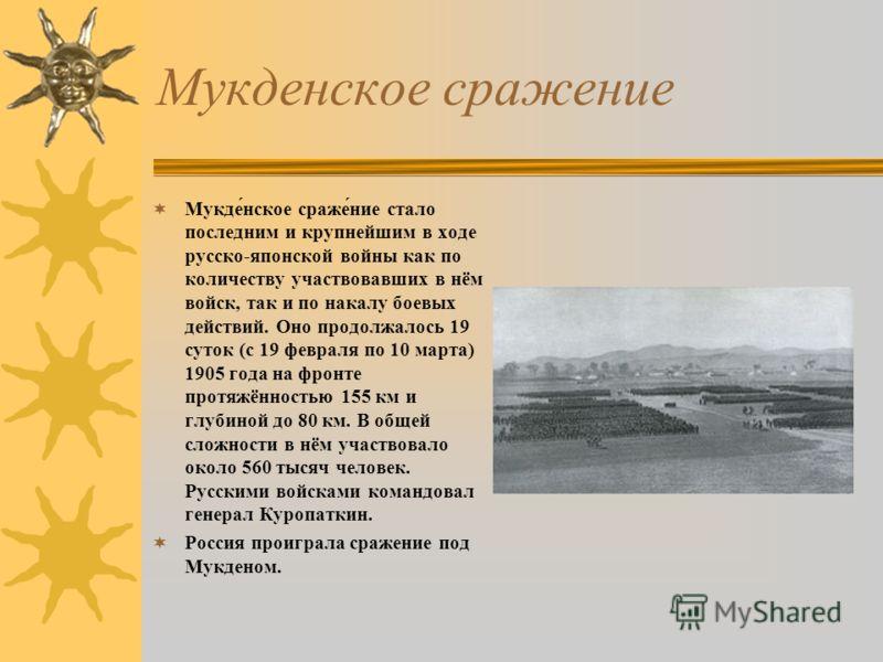 Мукденское сражение Мукде́нское сраже́ние стало последним и крупнейшим в ходе русско-японской войны как по количеству участвовавших в нём войск, так и по накалу боевых действий. Оно продолжалось 19 суток (с 19 февраля по 10 марта) 1905 года на фронте