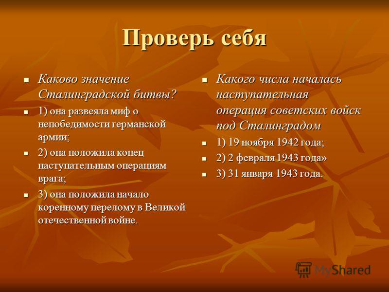 Проверь себя Каково значение Сталинградской битвы? Каково значение Сталинградской битвы? 1) она развеяла миф о непобедимости германской армии; 1) она развеяла миф о непобедимости германской армии; 2) она положила конец наступательным операциям врага;